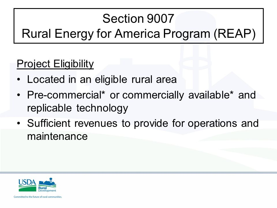 Project Eligibility Located in an eligible rural area Pre-commercial* or commercially available* and replicable technology Sufficient revenues to provide for operations and maintenance