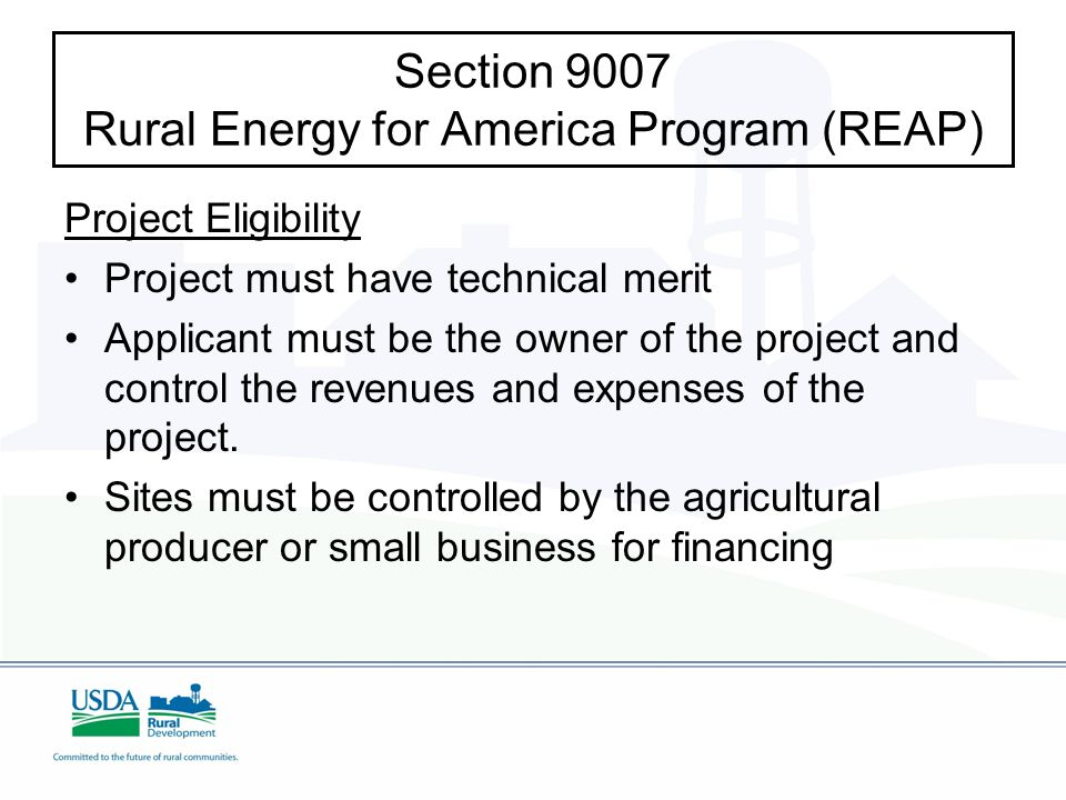 Section 9007 Rural Energy for America Program (REAP) Project Eligibility Project must have technical merit Applicant must be the owner of the project and control the revenues and expenses of the project.