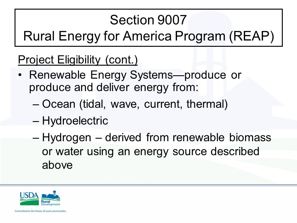 Section 9007 Rural Energy for America Program (REAP) Project Eligibility (cont.) Renewable Energy Systems—produce or produce and deliver energy from: – –Ocean (tidal, wave, current, thermal) – –Hydroelectric – –Hydrogen – derived from renewable biomass or water using an energy source described above
