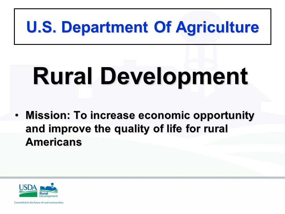 U.S. Department Of Agriculture Rural Development Mission: To increase economic opportunity and improve the quality of life for rural AmericansMission: