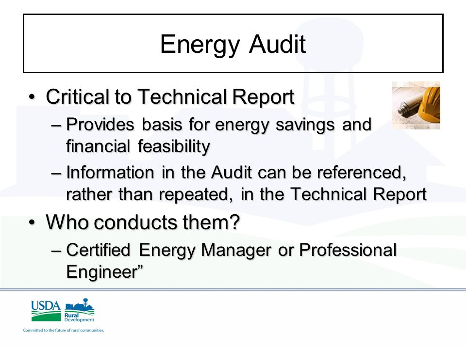 Energy Audit Critical to Technical ReportCritical to Technical Report –Provides basis for energy savings and financial feasibility –Information in the Audit can be referenced, rather than repeated, in the Technical Report Who conducts them?Who conducts them.