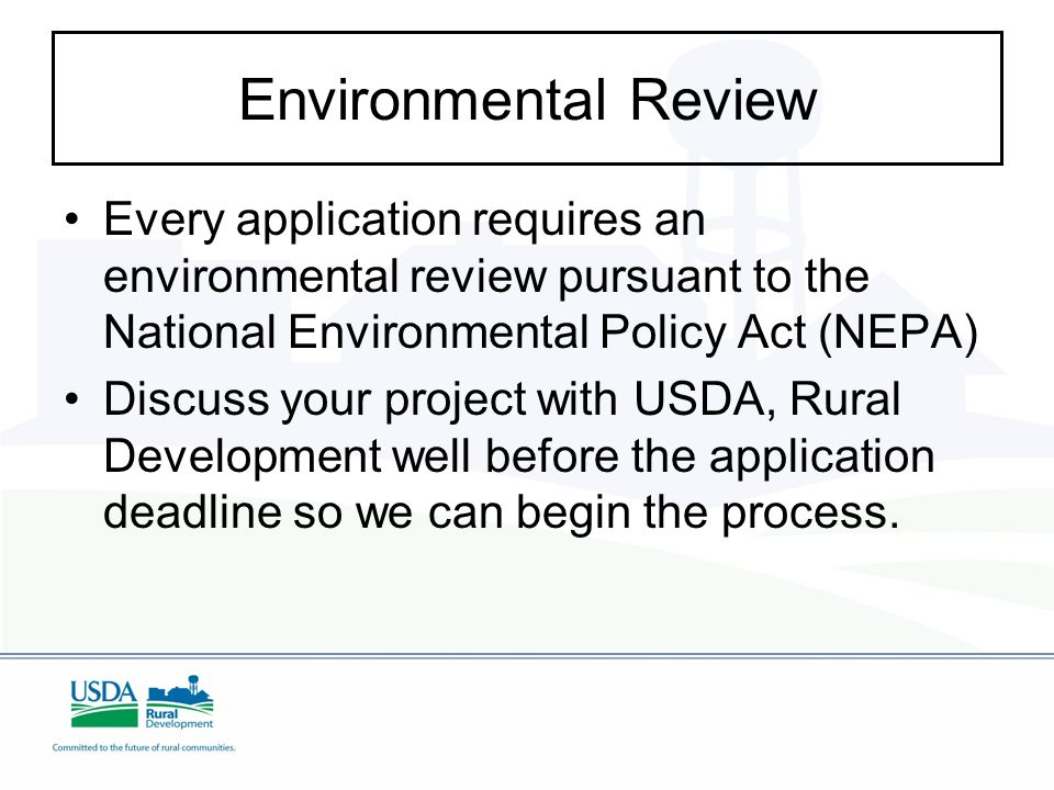Environmental Review Every application requires an environmental review pursuant to the National Environmental Policy Act (NEPA) Discuss your project with USDA, Rural Development well before the application deadline so we can begin the process.