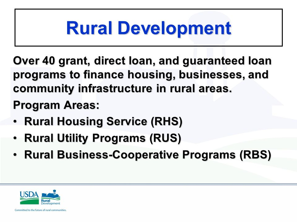 Rural Development Over 40 grant, direct loan, and guaranteed loan programs to finance housing, businesses, and community infrastructure in rural areas.