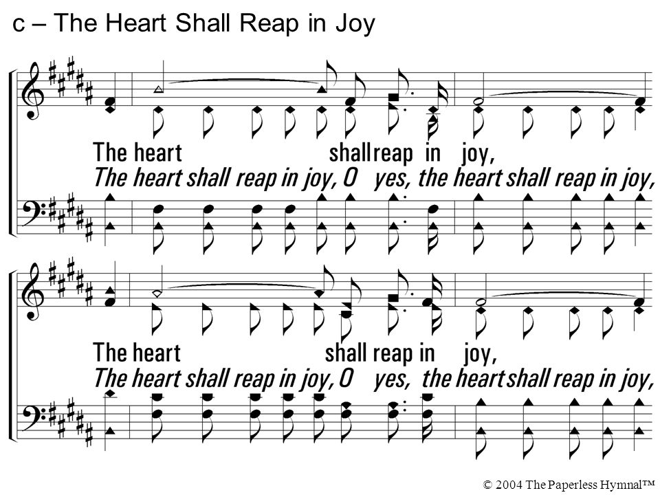 The heart shall reap in joy, The heart that oft has sown in tears, Shall reap some day in joy.