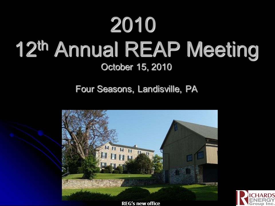 2010 12 th Annual REAP Meeting October 15, 2010 Four Seasons, Landisville, PA 2010 12 th Annual REAP Meeting October 15, 2010 Four Seasons, Landisville, PA REG's new office