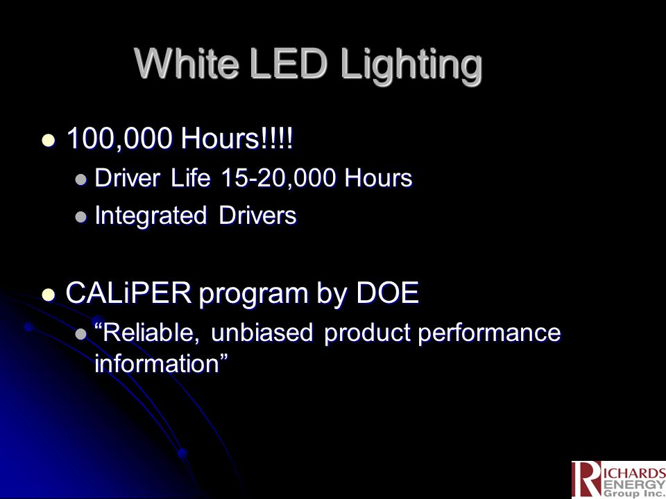 White LED Lighting 100,000 Hours!!!! 100,000 Hours!!!! Driver Life 15-20,000 Hours Driver Life 15-20,000 Hours Integrated Drivers Integrated Drivers C