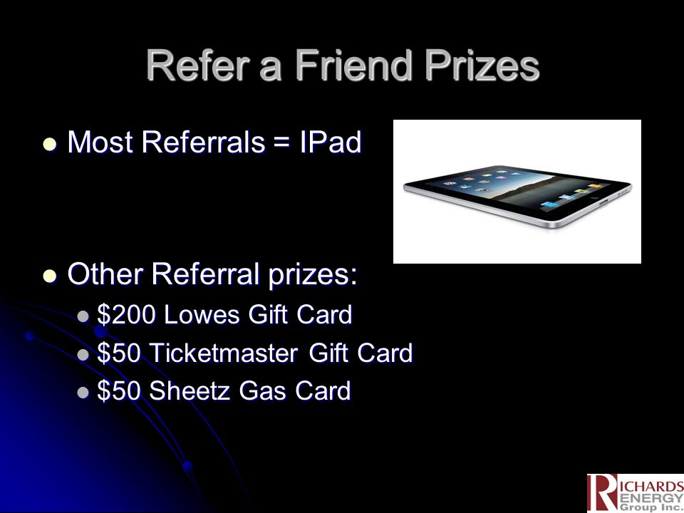Refer a Friend Prizes Most Referrals = IPad Most Referrals = IPad Other Referral prizes: Other Referral prizes: $200 Lowes Gift Card $200 Lowes Gift Card $50 Ticketmaster Gift Card $50 Ticketmaster Gift Card $50 Sheetz Gas Card $50 Sheetz Gas Card