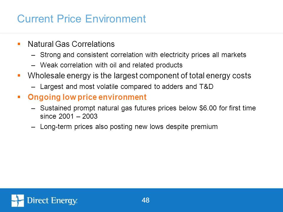 48 Current Price Environment  Natural Gas Correlations –Strong and consistent correlation with electricity prices all markets –Weak correlation with oil and related products  Wholesale energy is the largest component of total energy costs –Largest and most volatile compared to adders and T&D  Ongoing low price environment –Sustained prompt natural gas futures prices below $6.00 for first time since 2001 – 2003 –Long-term prices also posting new lows despite premium
