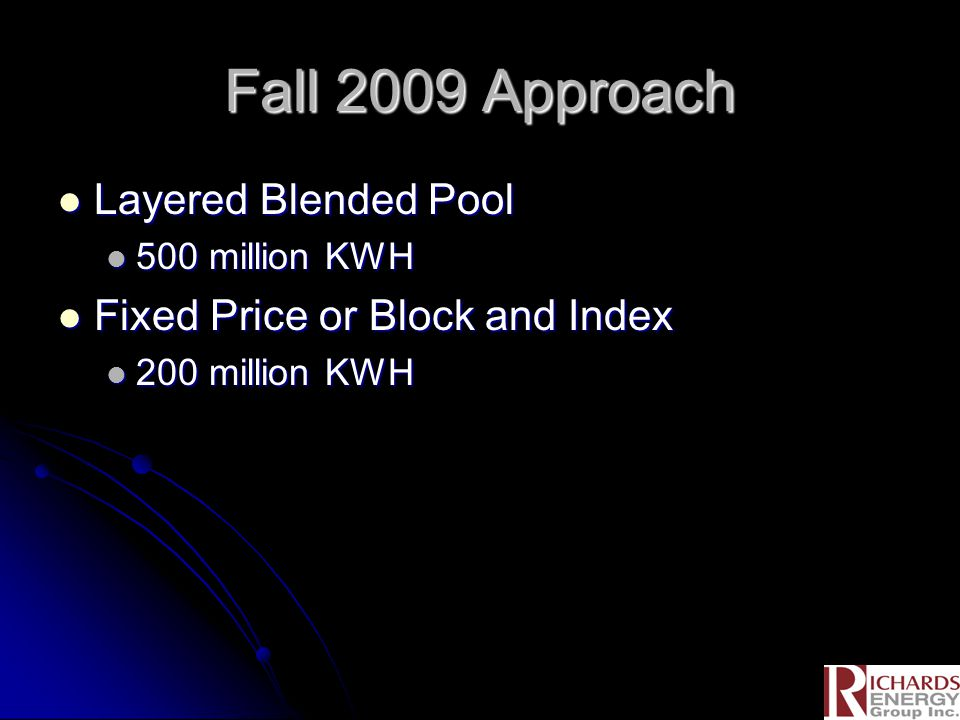 Fall 2009 Approach Layered Blended Pool Layered Blended Pool 500 million KWH 500 million KWH Fixed Price or Block and Index Fixed Price or Block and I