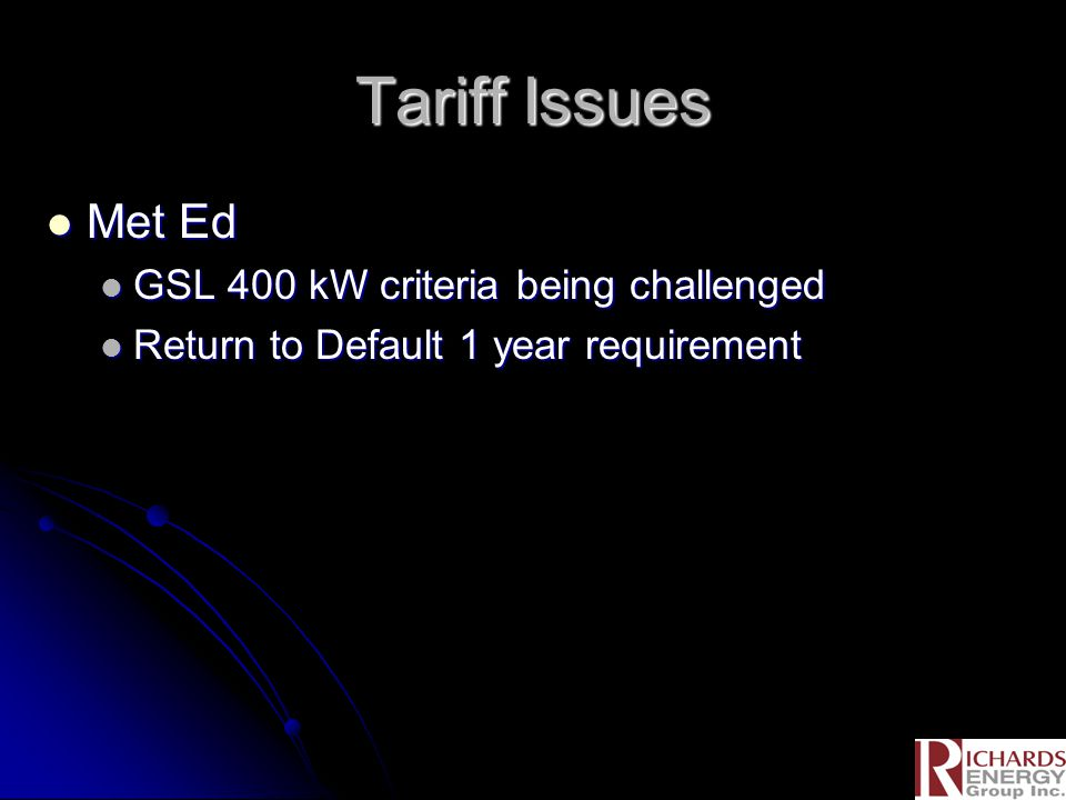 Tariff Issues Met Ed Met Ed GSL 400 kW criteria being challenged GSL 400 kW criteria being challenged Return to Default 1 year requirement Return to D