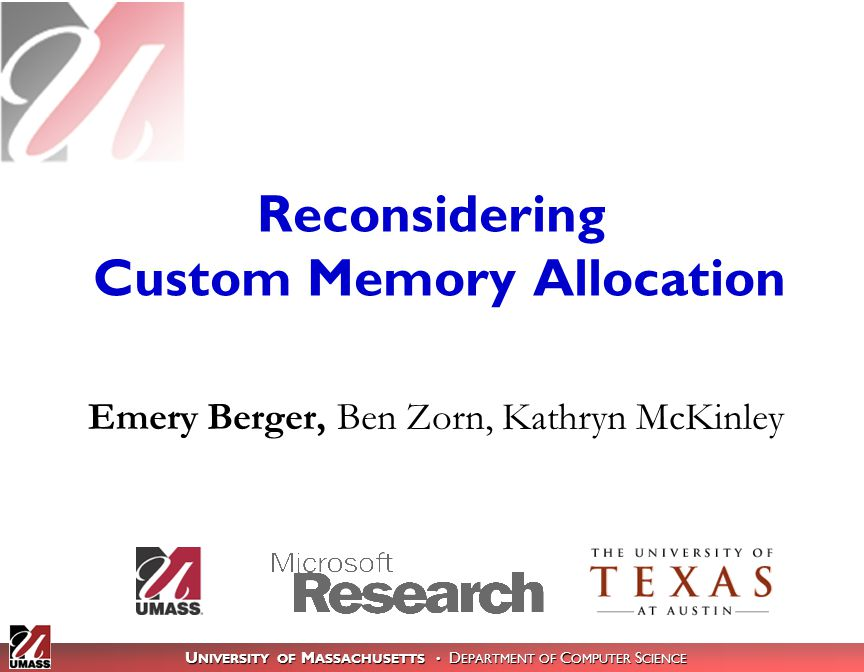 U NIVERSITY OF M ASSACHUSETTS D EPARTMENT OF C OMPUTER S CIENCE Reconsidering Custom Memory Allocation Emery Berger, Ben Zorn, Kathryn McKinley