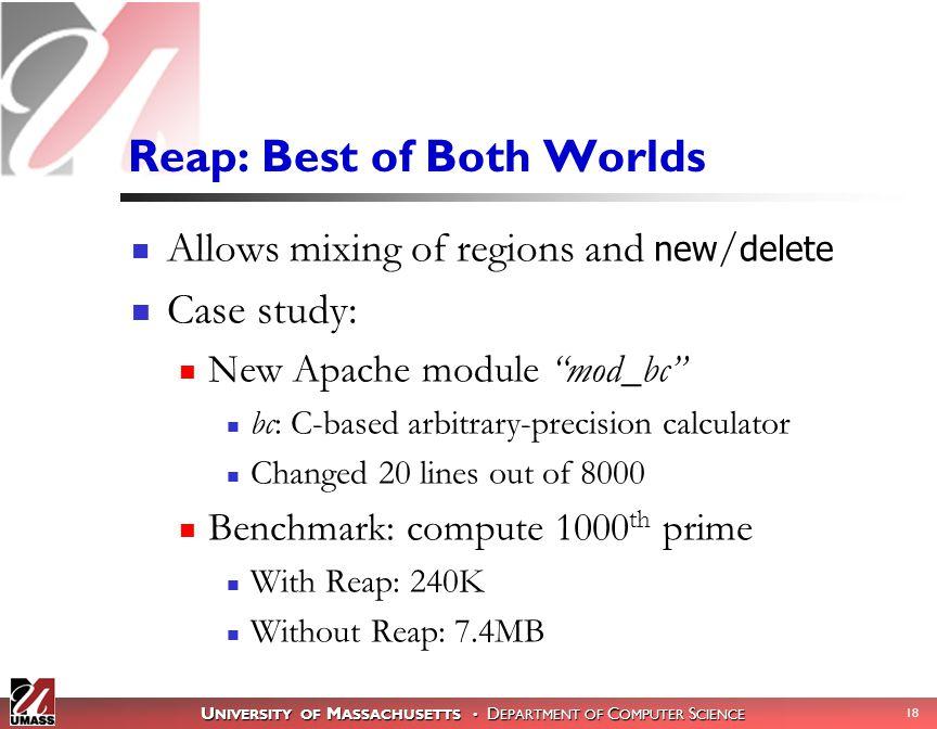 U NIVERSITY OF M ASSACHUSETTS D EPARTMENT OF C OMPUTER S CIENCE 18 Reap: Best of Both Worlds Allows mixing of regions and new / delete Case study: New Apache module mod_bc bc: C-based arbitrary-precision calculator Changed 20 lines out of 8000 Benchmark: compute 1000 th prime With Reap: 240K Without Reap: 7.4MB