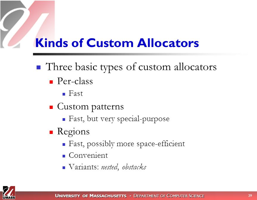 U NIVERSITY OF M ASSACHUSETTS D EPARTMENT OF C OMPUTER S CIENCE 29 Kinds of Custom Allocators Three basic types of custom allocators Per-class Fast Custom patterns Fast, but very special-purpose Regions Fast, possibly more space-efficient Convenient Variants: nested, obstacks