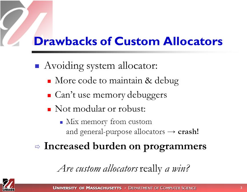 U NIVERSITY OF M ASSACHUSETTS D EPARTMENT OF C OMPUTER S CIENCE 3 Drawbacks of Custom Allocators Avoiding system allocator: More code to maintain & debug Can't use memory debuggers Not modular or robust: Mix memory from custom and general-purpose allocators → crash.