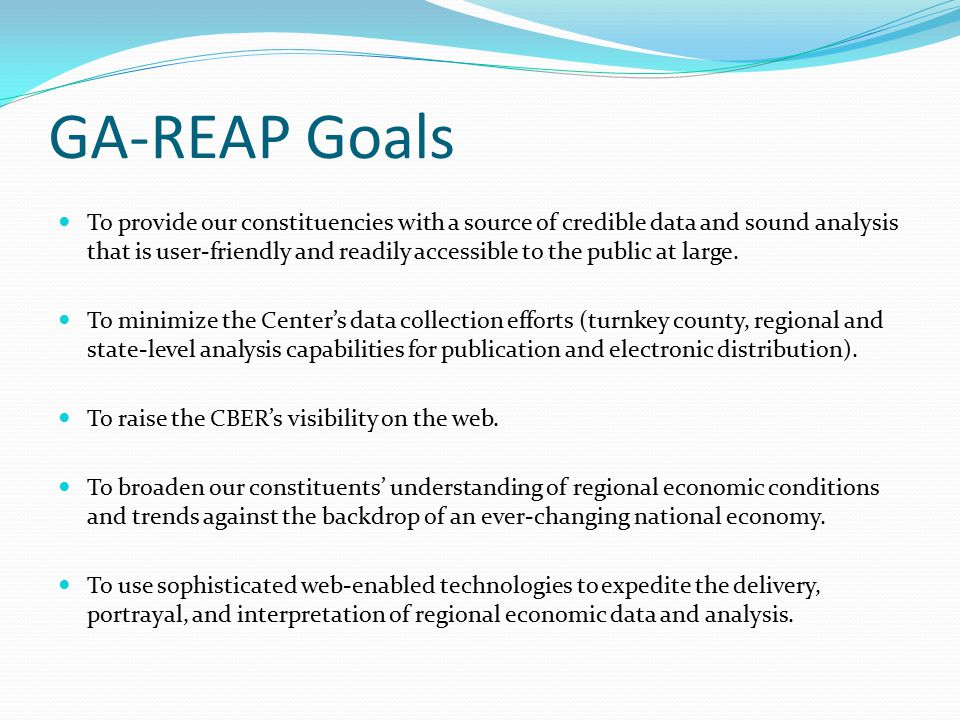 GA-REAP Goals To provide our constituencies with a source of credible data and sound analysis that is user-friendly and readily accessible to the public at large.