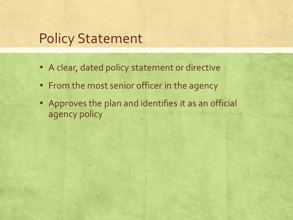 Policy Statement ▪ A clear, dated policy statement or directive ▪ From the most senior officer in the agency ▪ Approves the plan and identifies it as an official agency policy
