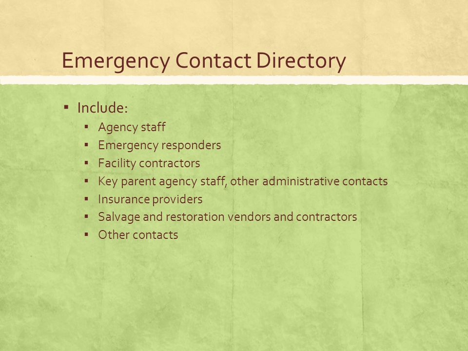 Emergency Contact Directory ▪ Include: ▪ Agency staff ▪ Emergency responders ▪ Facility contractors ▪ Key parent agency staff, other administrative contacts ▪ Insurance providers ▪ Salvage and restoration vendors and contractors ▪ Other contacts