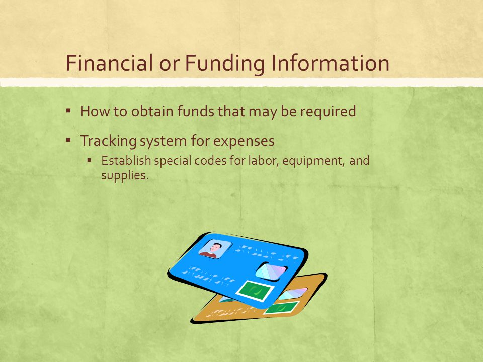 Financial or Funding Information ▪ How to obtain funds that may be required ▪ Tracking system for expenses ▪ Establish special codes for labor, equipment, and supplies.