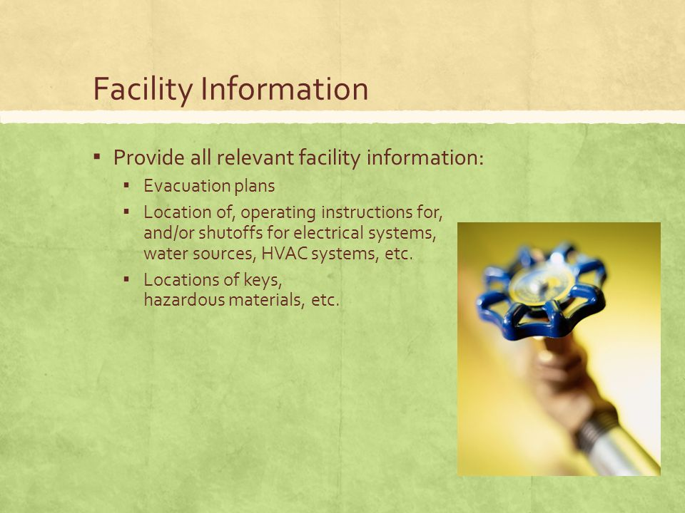Facility Information ▪ Provide all relevant facility information: ▪ Evacuation plans ▪ Location of, operating instructions for, and/or shutoffs for electrical systems, water sources, HVAC systems, etc.