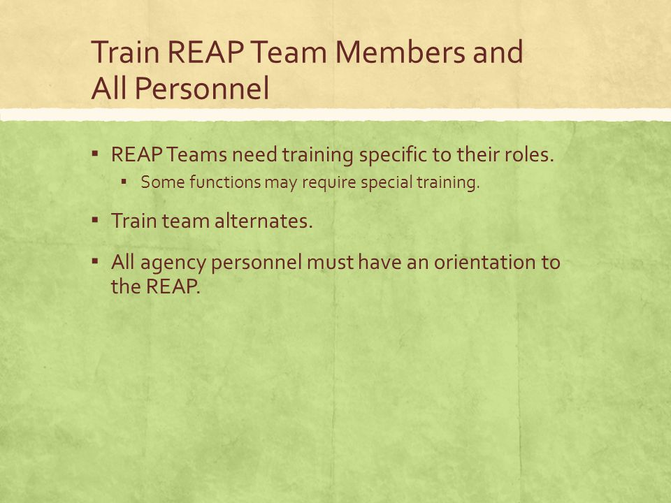 Train REAP Team Members and All Personnel ▪ REAP Teams need training specific to their roles.