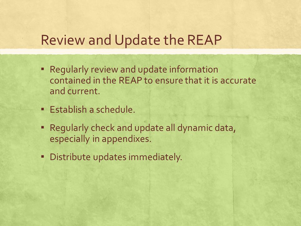 Review and Update the REAP ▪ Regularly review and update information contained in the REAP to ensure that it is accurate and current.