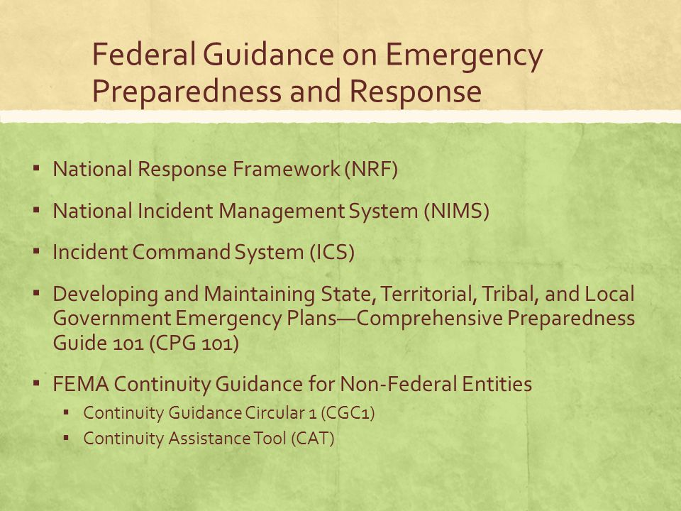 Federal Guidance on Emergency Preparedness and Response ▪ National Response Framework (NRF) ▪ National Incident Management System (NIMS) ▪ Incident Command System (ICS) ▪ Developing and Maintaining State, Territorial, Tribal, and Local Government Emergency Plans—Comprehensive Preparedness Guide 101 (CPG 101) ▪ FEMA Continuity Guidance for Non-Federal Entities ▪ Continuity Guidance Circular 1 (CGC1) ▪ Continuity Assistance Tool (CAT)