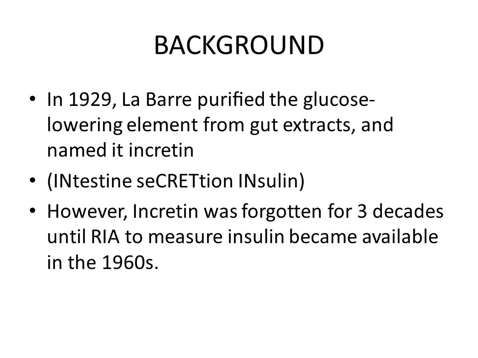 BACKGROUND In 1929, La Barre purified the glucose- lowering element from gut extracts, and named it incretin (INtestine seCRETtion INsulin) However, Incretin was forgotten for 3 decades until RIA to measure insulin became available in the 1960s.