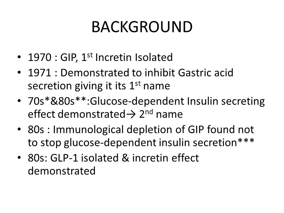 BACKGROUND 1970 : GIP, 1 st Incretin Isolated 1971 : Demonstrated to inhibit Gastric acid secretion giving it its 1 st name 70s*&80s**:Glucose-dependent Insulin secreting effect demonstrated→ 2 nd name 80s : Immunological depletion of GIP found not to stop glucose-dependent insulin secretion*** 80s: GLP-1 isolated & incretin effect demonstrated