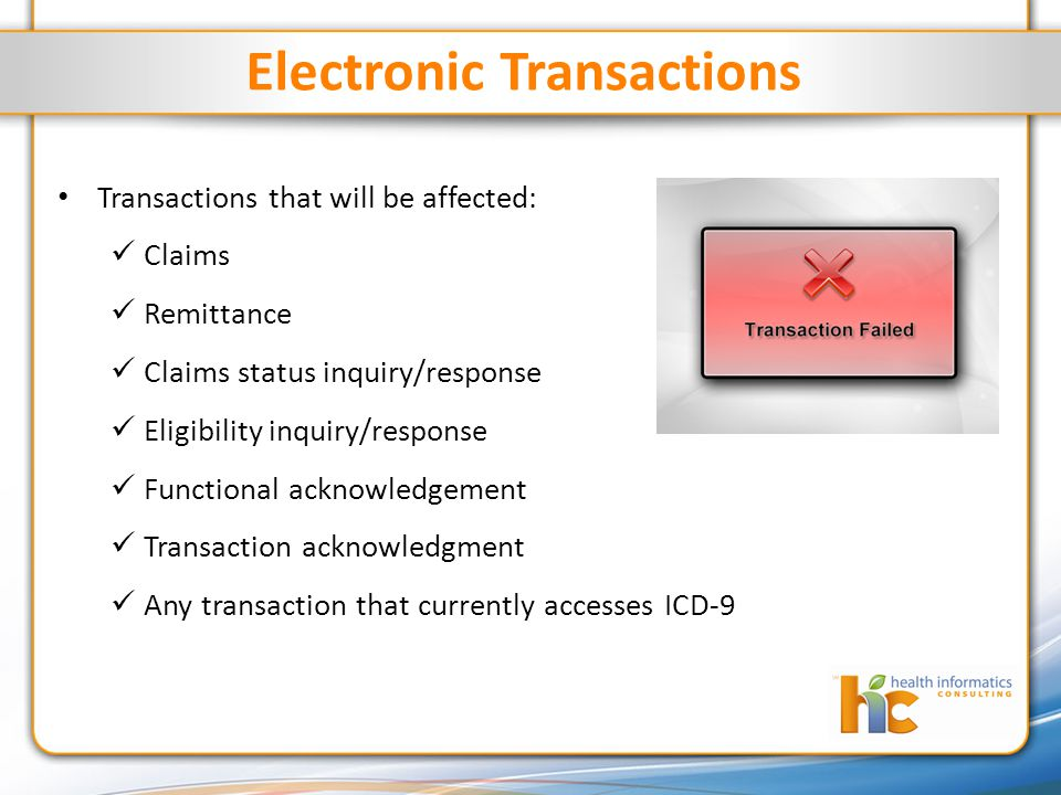 Electronic Transactions Transactions that will be affected: Claims Remittance Claims status inquiry/response Eligibility inquiry/response Functional acknowledgement Transaction acknowledgment Any transaction that currently accesses ICD-9