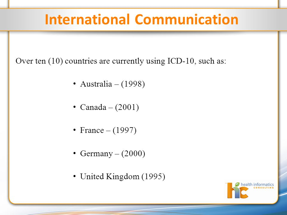 International Communication Over ten (10) countries are currently using ICD-10, such as: Australia – (1998) Canada – (2001) France – (1997) Germany – (2000) United Kingdom (1995)