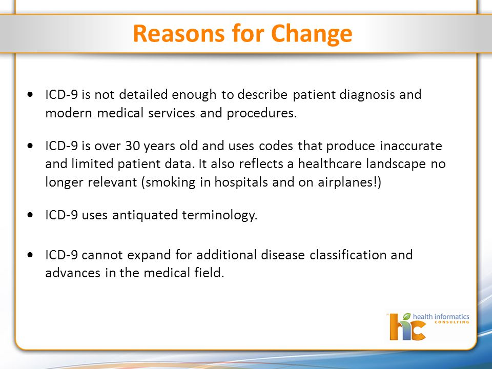 Reasons for Change  ICD-9 is not detailed enough to describe patient diagnosis and modern medical services and procedures.