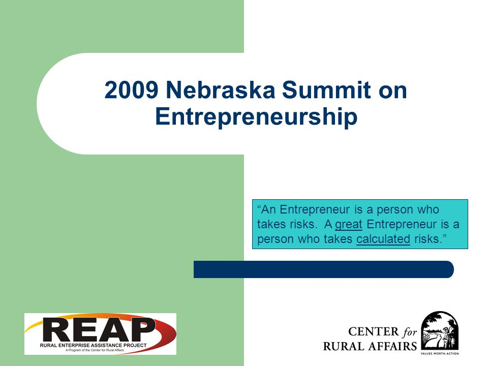 2009 Nebraska Summit on Entrepreneurship An Entrepreneur is a person who takes risks.