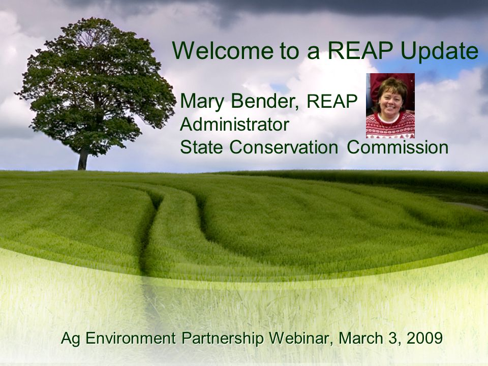 Mary Bender, REAP Administrator State Conservation Commission Ag Environment Partnership Webinar, March 3, 2009 Welcome to a REAP Update