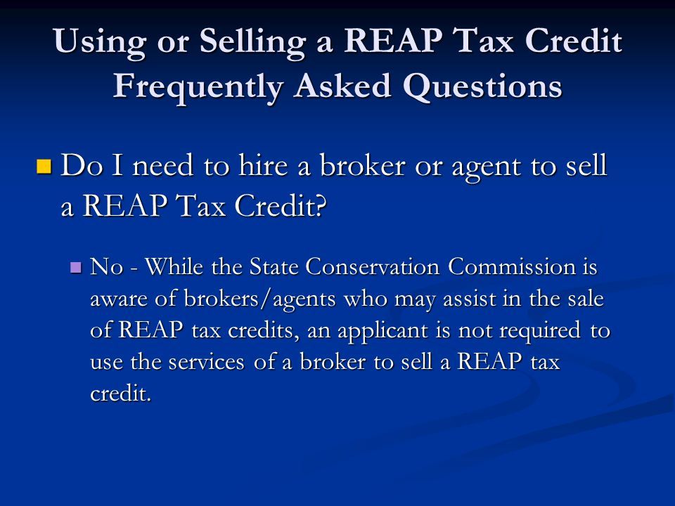 Using or Selling a REAP Tax Credit Frequently Asked Questions Do I need to hire a broker or agent to sell a REAP Tax Credit? Do I need to hire a broke