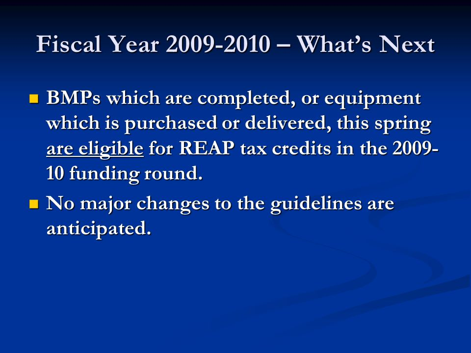 Fiscal Year 2009-2010 – What's Next BMPs which are completed, or equipment which is purchased or delivered, this spring are eligible for REAP tax cred