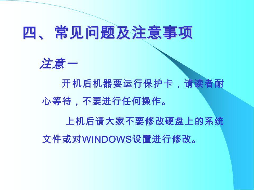 四、常见问题及注意事项 注意一 开机后机器要运行保护卡,请读者耐 心等待,不要进行任何操作。 上机后请大家不要修改硬盘上的系统 文件或对 WINDOWS 设置进行修改。