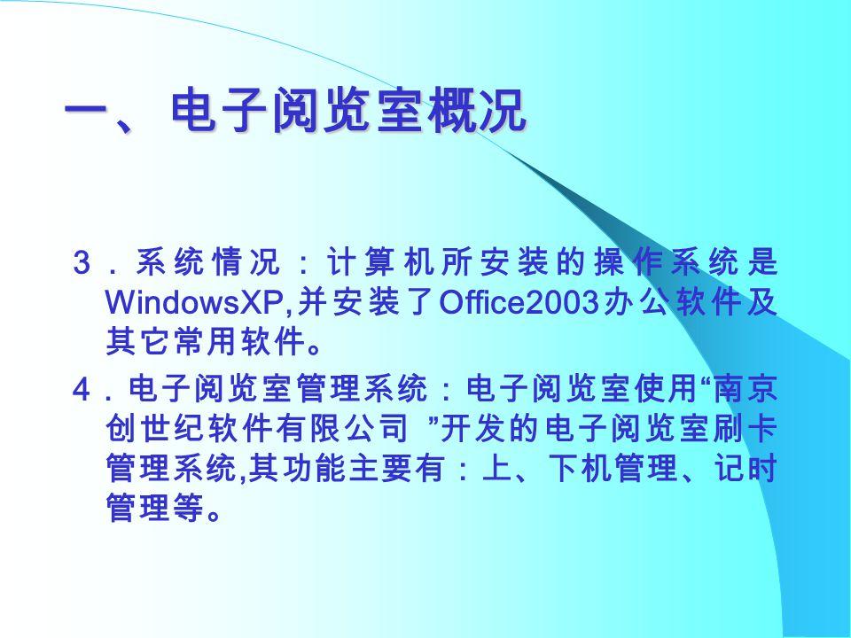一、电子阅览室概况 3 .系统情况:计算机所安装的操作系统是 WindowsXP, 并安装了 Office2003 办公软件及 其它常用软件。 4 .电子阅览室管理系统:电子阅览室使用 南京 创世纪软件有限公司 开发的电子阅览室刷卡 管理系统, 其功能主要有:上、下机管理、记时 管理等。