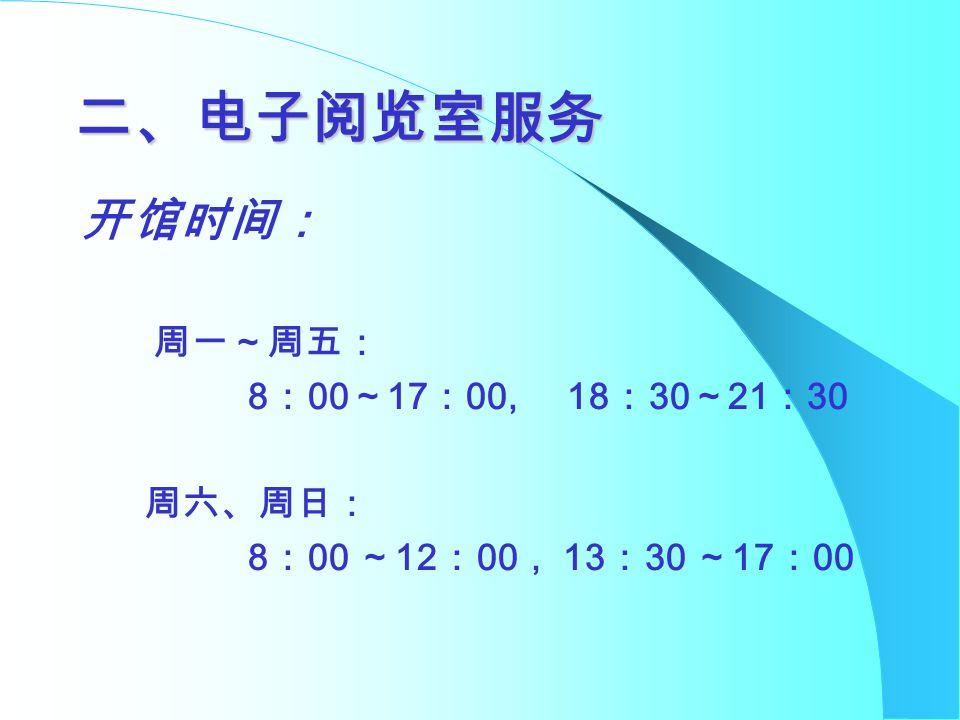 二、电子阅览室服务 开馆时间: 周一~周五: 8 : 00 ~ 17 : 00, 18 : 30 ~ 21 : 30 周六、周日: 8 : 00 ~ 12 : 00 , 13 : 30 ~ 17 : 00