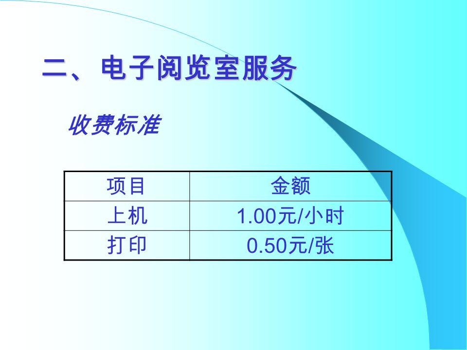 二、电子阅览室服务 项目金额 上机 1.00 元 / 小时 打印 0.50 元 / 张 收费标准