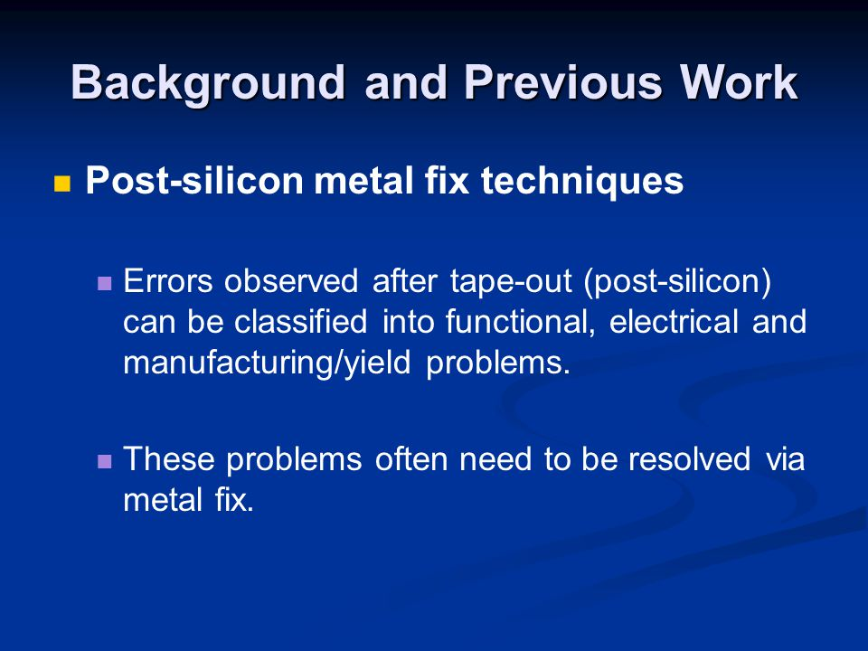 Background and Previous Work Post-silicon metal fix techniques Errors observed after tape-out (post-silicon) can be classified into functional, electrical and manufacturing/yield problems.
