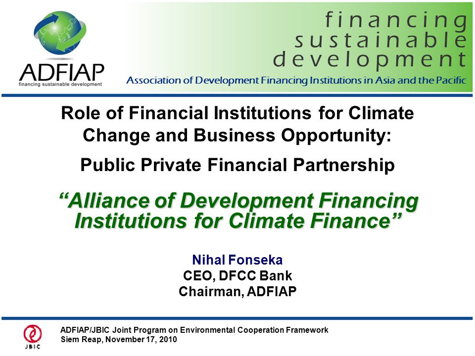 f i n a n c i n g d e v e l o p m e n t s u s t a i n a b l e Association of Development Financing Institutions in Asia and the Pacific Role of Financial Institutions for Climate Change and Business Opportunity: Public Private Financial Partnership Alliance of Development Financing Institutions for Climate Finance Nihal Fonseka CEO, DFCC Bank Chairman, ADFIAP ADFIAP/JBIC Joint Program on Environmental Cooperation Framework Siem Reap, November 17, 2010