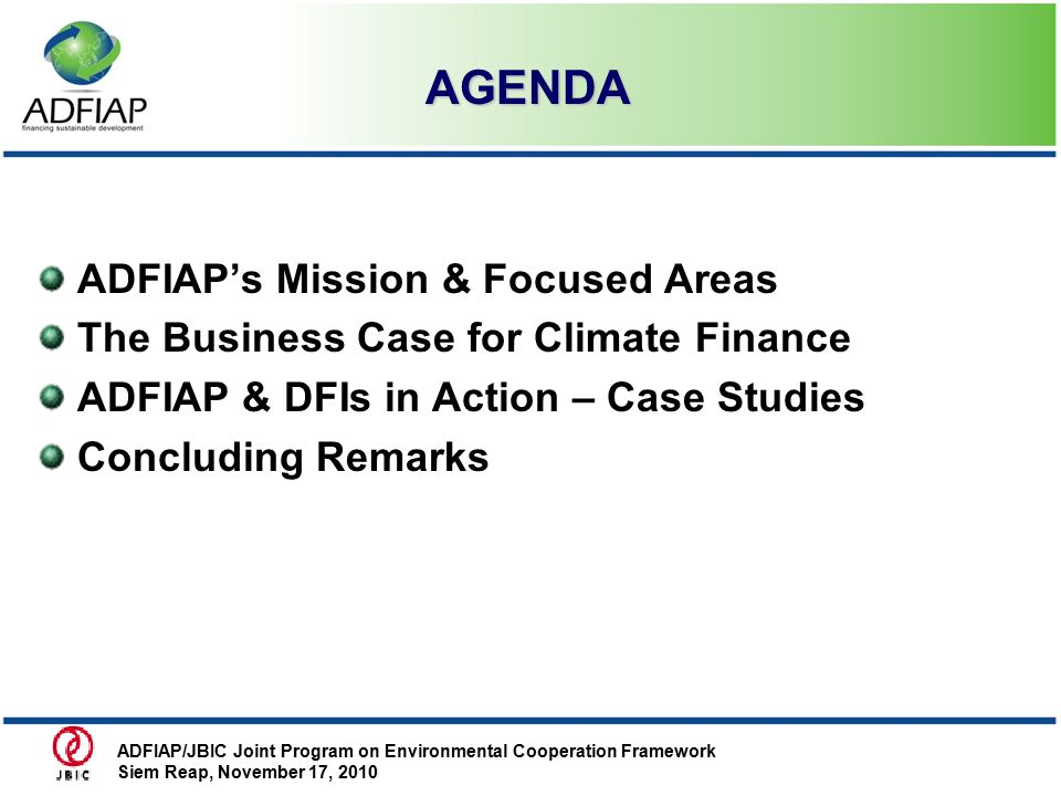 AGENDA AGENDA ADFIAP's Mission & Focused Areas The Business Case for Climate Finance ADFIAP & DFIs in Action – Case Studies Concluding Remarks ADFIAP/JBIC Joint Program on Environmental Cooperation Framework Siem Reap, November 17, 2010