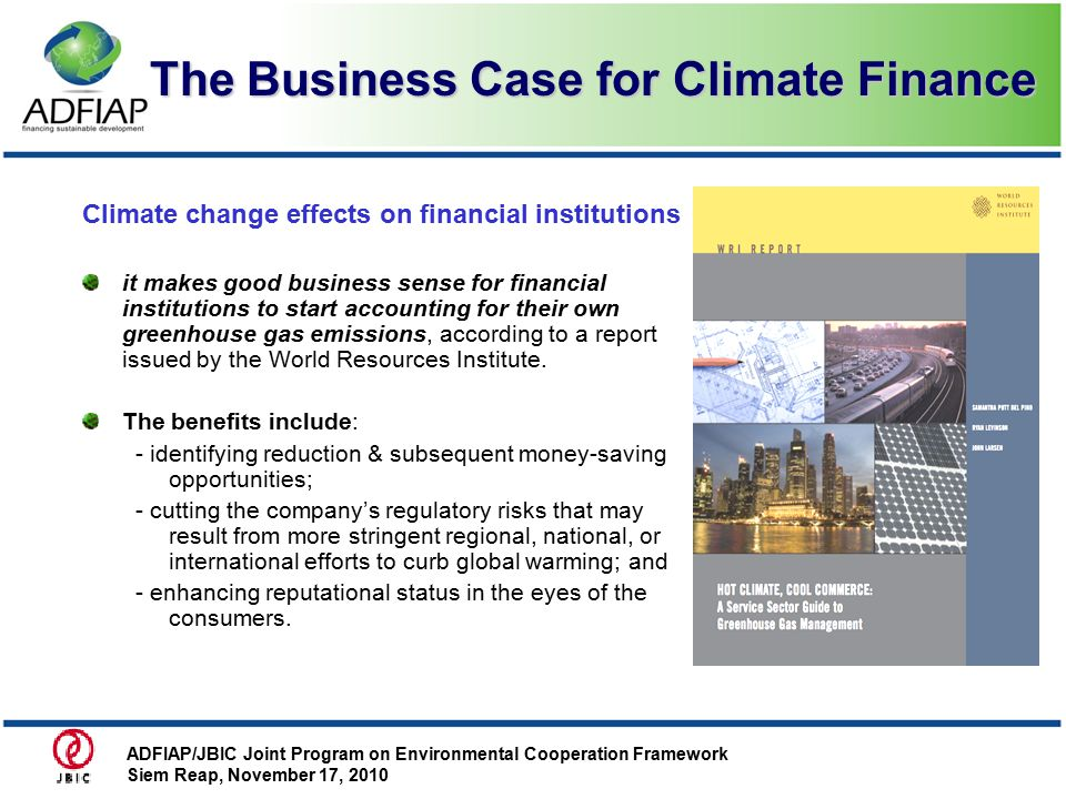 The Business Case for Climate Finance Climate change effects on financial institutions it makes good business sense for financial institutions to start accounting for their own greenhouse gas emissions, according to a report issued by the World Resources Institute.