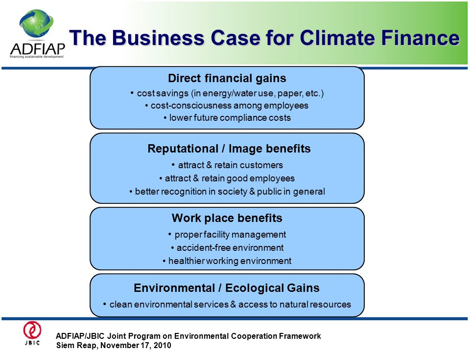 The Business Case for Climate Finance Direct financial gains cost savings (in energy/water use, paper, etc.) cost-consciousness among employees lower future compliance costs Reputational / Image benefits attract & retain customers attract & retain good employees better recognition in society & public in general Work place benefits proper facility management accident-free environment healthier working environment Environmental / Ecological Gains clean environmental services & access to natural resources ADFIAP/JBIC Joint Program on Environmental Cooperation Framework Siem Reap, November 17, 2010