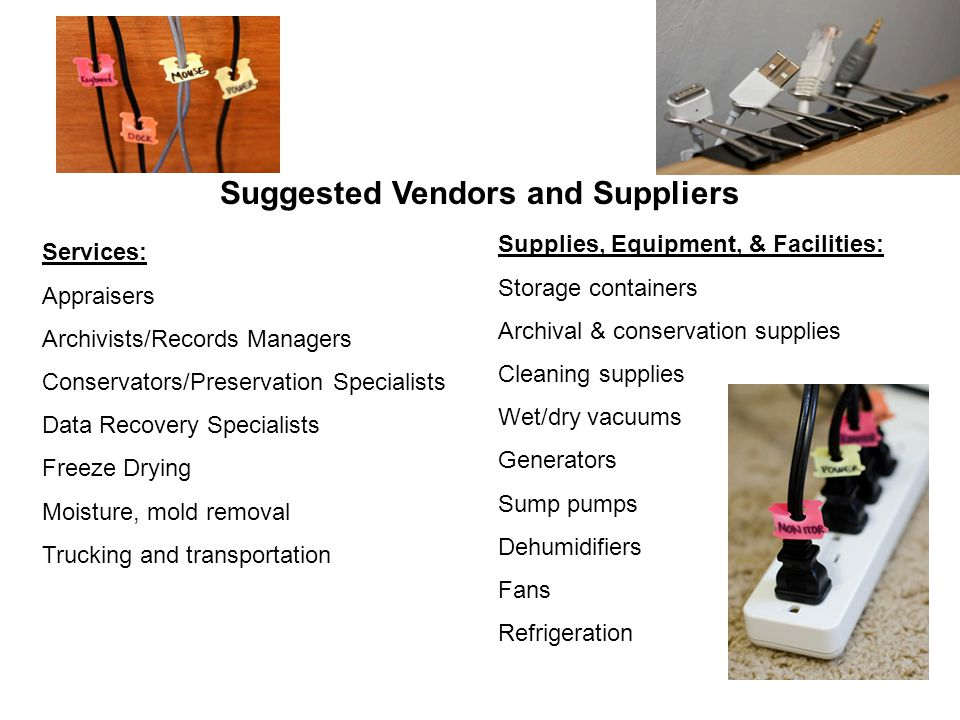 Suggested Vendors and Suppliers Services: Appraisers Archivists/Records Managers Conservators/Preservation Specialists Data Recovery Specialists Freeze Drying Moisture, mold removal Trucking and transportation Supplies, Equipment, & Facilities: Storage containers Archival & conservation supplies Cleaning supplies Wet/dry vacuums Generators Sump pumps Dehumidifiers Fans Refrigeration