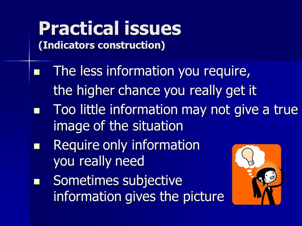 Practical issues (Indicators construction) The less information you require, The less information you require, the higher chance you really get it Too little information may not give a true image of the situation Too little information may not give a true image of the situation Require only information you really need Require only information you really need Sometimes subjective information gives the picture Sometimes subjective information gives the picture