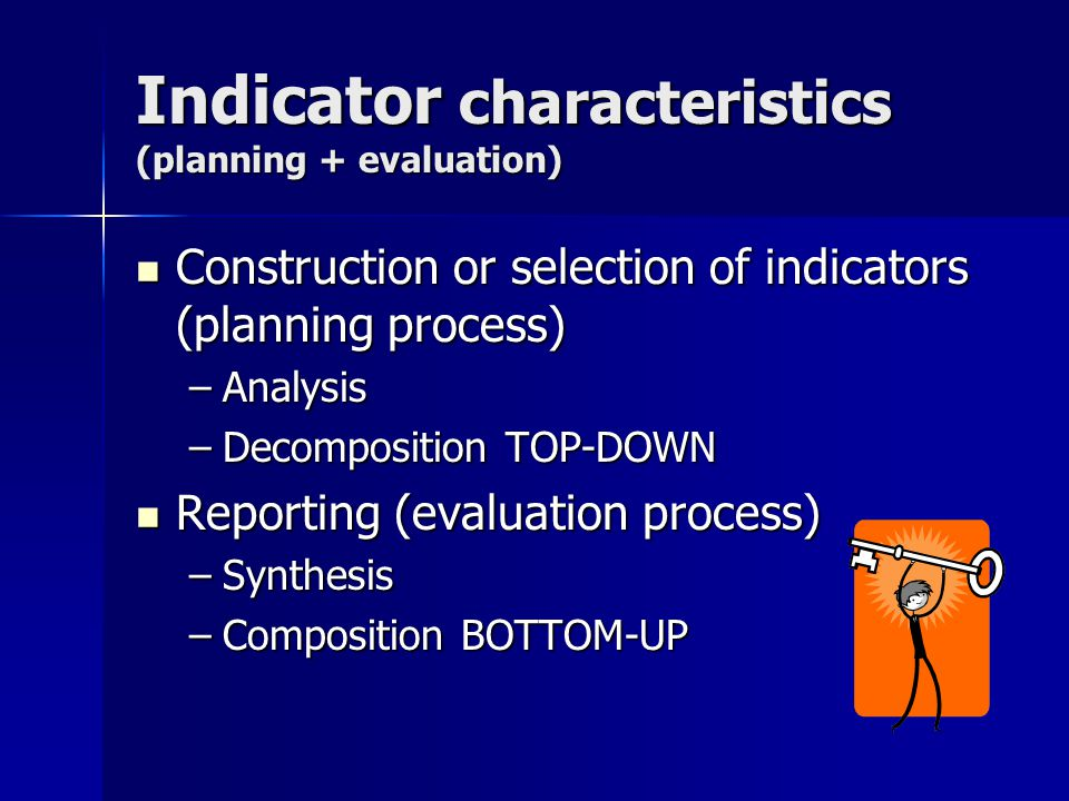 Indicator characteristics (planning + evaluation) Construction or selection of indicators (planning process) Construction or selection of indicators (planning process) –Analysis –Decomposition TOP-DOWN Reporting (evaluation process) Reporting (evaluation process) –Synthesis –Composition BOTTOM-UP