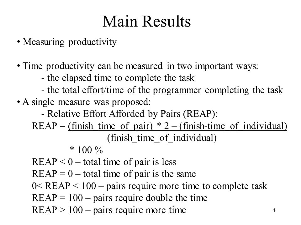 4 Main Results Measuring productivity Time productivity can be measured in two important ways: - the elapsed time to complete the task - the total effort/time of the programmer completing the task A single measure was proposed: - Relative Effort Afforded by Pairs (REAP): REAP = (finish_time_of_pair) * 2 – (finish-time_of_individual) (finish_time_of_individual) * 100 % REAP < 0 – total time of pair is less REAP = 0 – total time of pair is the same 0< REAP < 100 – pairs require more time to complete task REAP = 100 – pairs require double the time REAP > 100 – pairs require more time