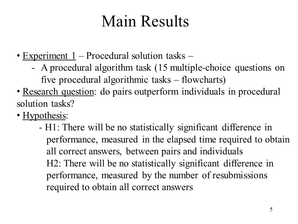 5 Main Results Experiment 1 – Procedural solution tasks – -A procedural algorithm task (15 multiple-choice questions on five procedural algorithmic tasks – flowcharts) Research question: do pairs outperform individuals in procedural solution tasks.