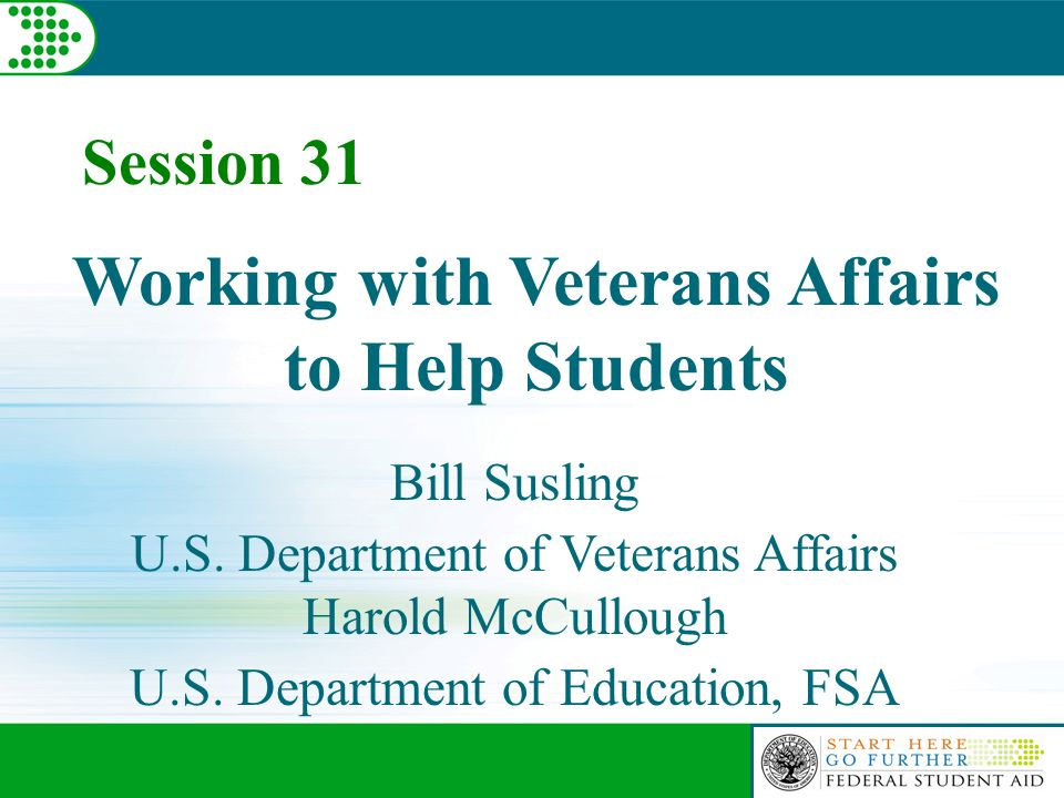 Session 31 Working with Veterans Affairs to Help Students Bill Susling U.S. Department of Veterans Affairs Harold McCullough U.S. Department of Educat